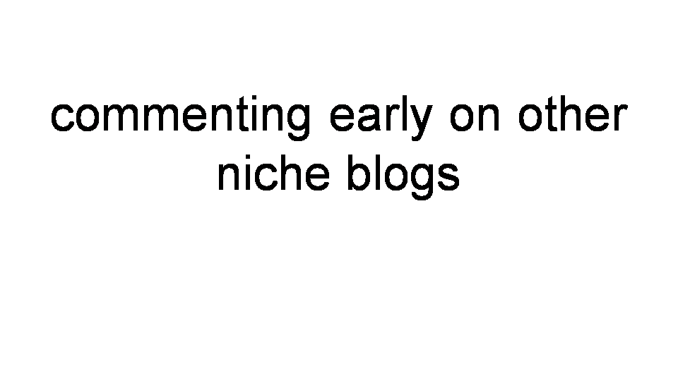 Commenting Early on Niche Blogs