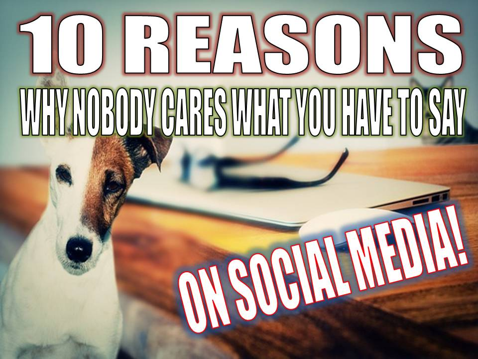 10 reasons why nobody cares what you have to say on social media
