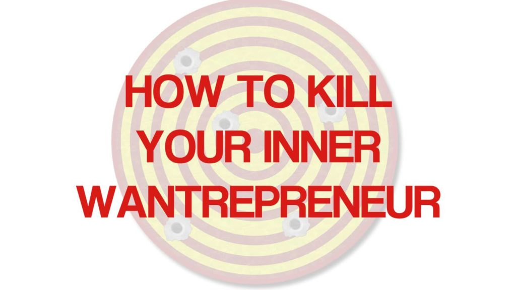 how to kill your inner wantrepreneur