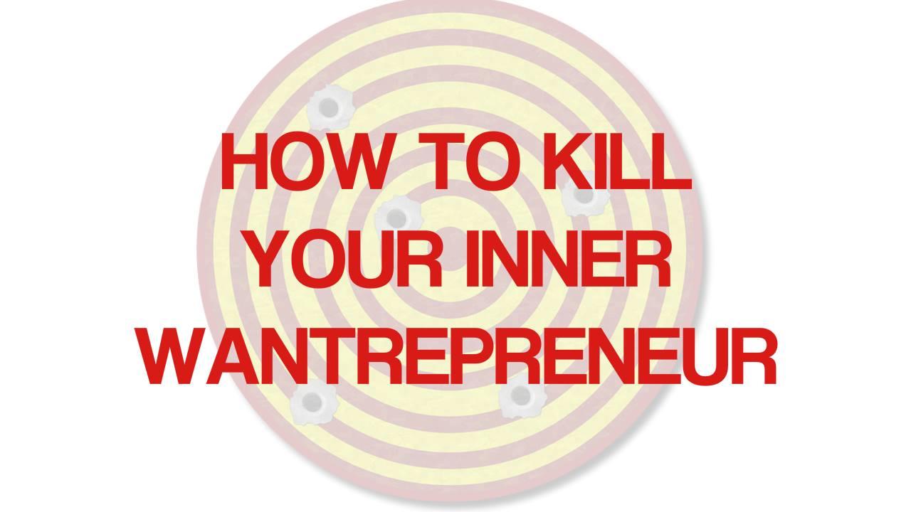 how to kill your inner wantrepreneur